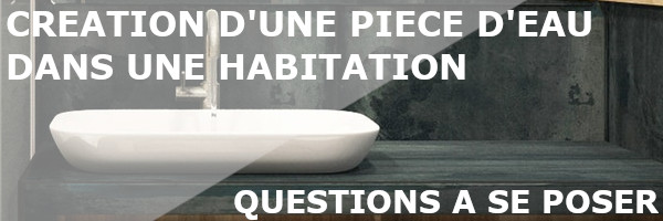 Questions creation piece d'eau habitation